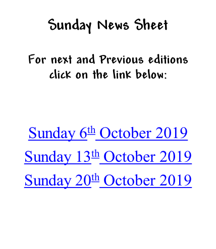 Sunday News Sheet  For next and Previous editions click on the link below:   Sunday 6th October 2019 Sunday 13th October 2019 Sunday 20th October 2019